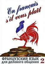 Скачать En francais, sil vous plait = Французский язык для делового общения: в 2 ч. бесплатно Сидорова И.Н., Лазарева И.Б., Базь А.А. и др.