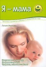 Я - мама. Здоровье и развитие ребенка от рождения до года